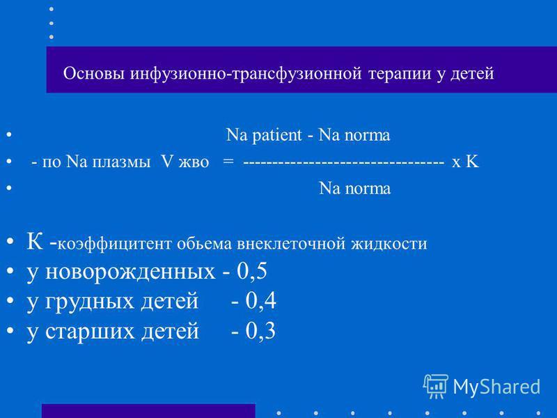 Основы инфузионно-трансфузионной терапии у детей Na patient - Na norma - по Na плазмы V жво = --------------------------------- x K Na norma К - коэффициент объема внеклеточной жидкости у новорожденных - 0,5 у грудных детей - 0,4 у старших детей - 0,