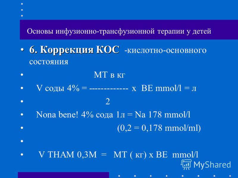 Основы инфузионно-трансфузионной терапии у детей 6. Коррекция КОС6. Коррекция КОС -кислотно-основного состояния МТ в кг V соды 4% = ------------- х ВЕ mmol/l = л 2 Nona bene! 4% сода 1 л = Na 178 mmol/l (0,2 = 0,178 mmol/ml) V THAM 0,3M = МТ ( кг) х