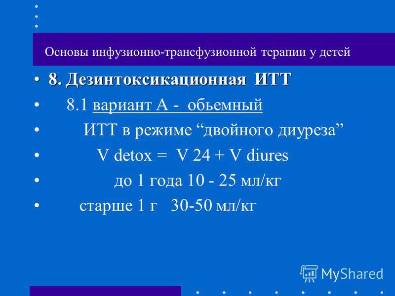 Основы инфузионно-трансфузионной терапии у детей 8. Дезинтоксикационная ИТТ8. Дезинтоксикационная ИТТ 8.1 вариант А - обьемный ИТТ в режиме двойного диуреза V detox = V 24 + V diures до 1 года 10 - 25 мл/кг старше 1 г 30-50 мл/кг