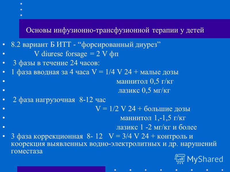 Основы инфузионно-трансфузионной терапии у детей 8.2 вариант Б ИТТ - форсированный диурез V diurese forsage = 2 V фп 3 фазы в течение 24 часов: 1 фаза вводная за 4 часа V = 1/4 V 24 + малые дозы маннитол 0,5 г/кг лазикс 0,5 мг/кг 2 фаза нагрузочная 8