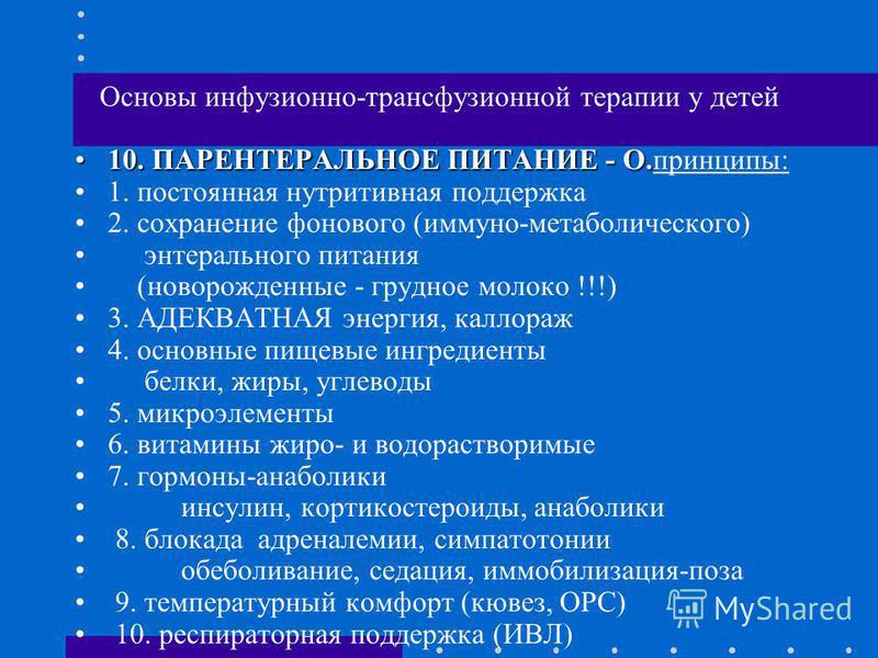 Основы инфузионно-трансфузионной терапии у детей 10. ПАРЕНТЕРАЛЬНОЕ ПИТАНИЕ - О.10. ПАРЕНТЕРАЛЬНОЕ ПИТАНИЕ - О.принципы: 1. постоянная нутритивная поддержка 2. сохранение фонового (иммуно-метаболического) энтерального питания (новорожденные - грудное