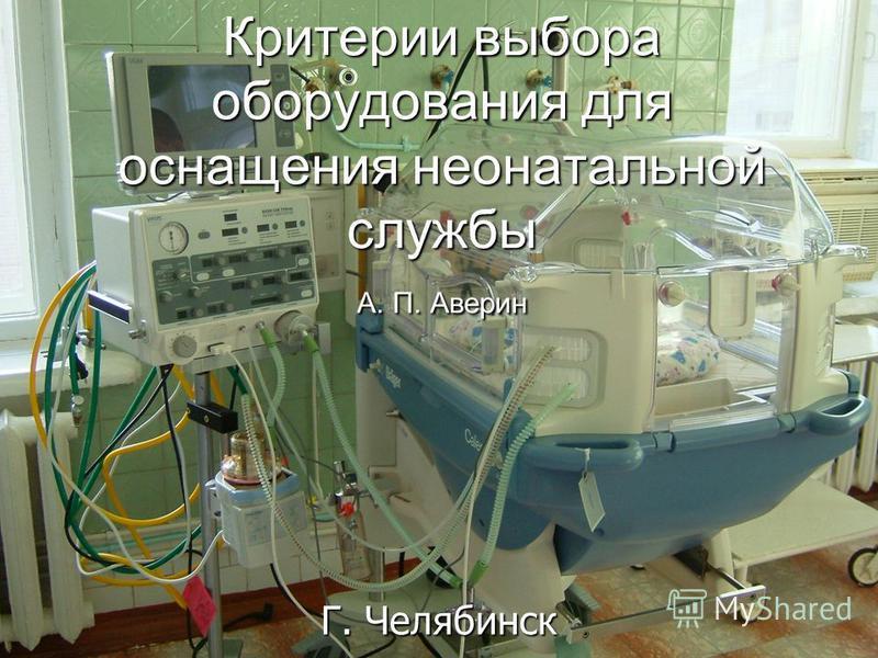 Критерии выбора оборудования для оснащения неонатальной службы А. П. Аверин Г. Челябинск