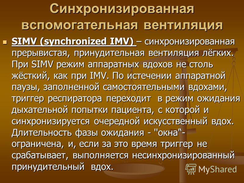 Синхронизированная вспомогательная вентиляция SIMV (synchronized IMV) – синхронизированная прерывистая, принудительная вентиляция лёгких. При SIMV режим аппаратных вдохов не столь жёсткий, как при IMV. По истечении аппаратной паузы, заполненной самос