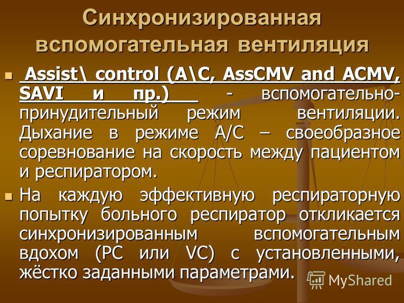 Синхронизированная вспомогательная вентиляция Assist\ control (A\C, AssCMV and ACMV, SAVI и пр.) - вспомогательно- принудительный режим вентиляции. Дыхание в режиме А/С – своеобразное соревнование на скорость между пациентом и респиратором. Assist\ c