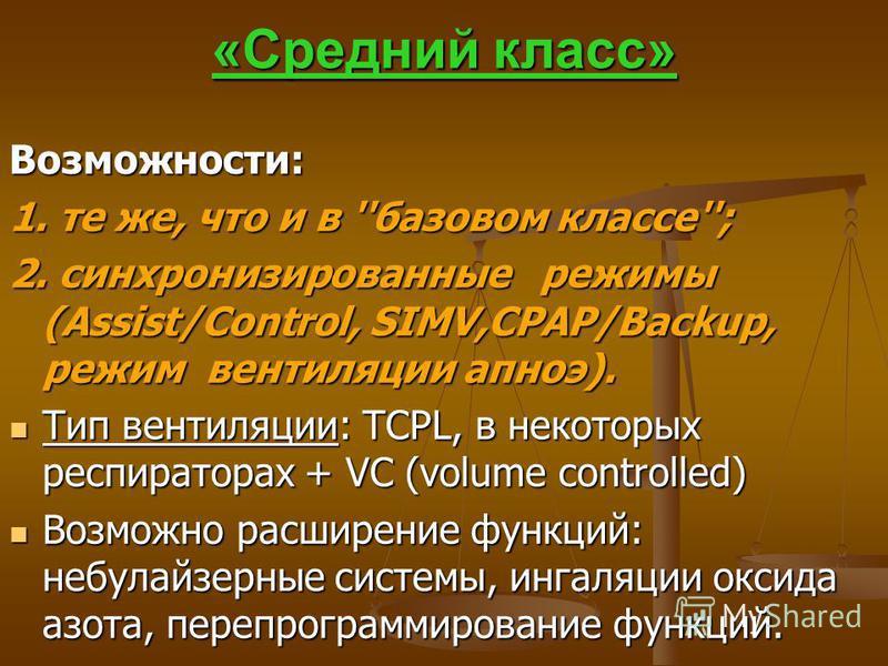 «Средний класс» Возможности: 1. те же, что и в ''базовом классе''; 2. синхронизированные режимы (Assist/Control, SIMV,CPAP/Backuр, режим вентиляции апноэ). Тип вентиляции: TCPL, в некоторых респираторах + VC (volume controlled) Тип вентиляции: TCPL,