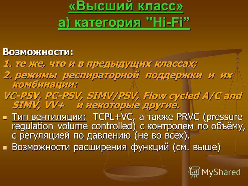 «Высший класс» а) категория ''Hi-Fi «Высший класс» а) категория ''Hi-Fi Возможности: 1. те же, что и в предыдущих классах; 2. режимы респираторной поддержки и их комбинации: VC-PSV, PC-PSV, SIMV/PSV, Flow cycled A/C and SIMV, VV+ и некоторые другие.