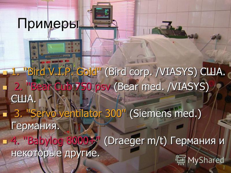 Примеры 1. ''Bird V.I.P. Gold'' (Bird corp. /VIASYS) США. 1. ''Bird V.I.P. Gold'' (Bird corp. /VIASYS) США. 2. ''Bear Cub 750 psv (Bear med. /VIASYS) США. 2. ''Bear Cub 750 psv (Bear med. /VIASYS) США. 3. ''Servo ventilator 300'' (Siemens med.) Герма