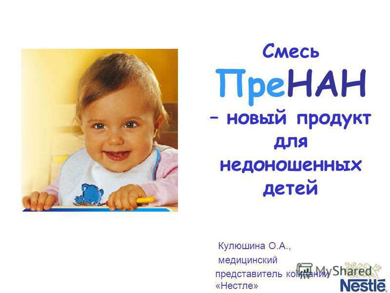 Смесь ПреНАН – новый продукт для недоношенных детей Кулюшина О.А., медицинский представитель компании «Нестле»