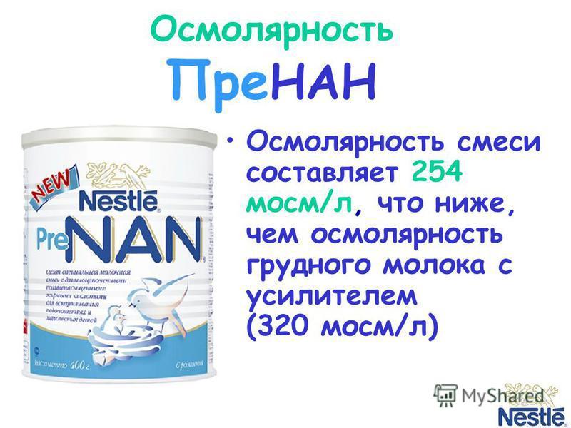 Осмолярность Пре НАН Осмолярность смеси составляет 254 мосм/л, что ниже, чем осмолярность грудного молока с усилителем (320 мосм/л)