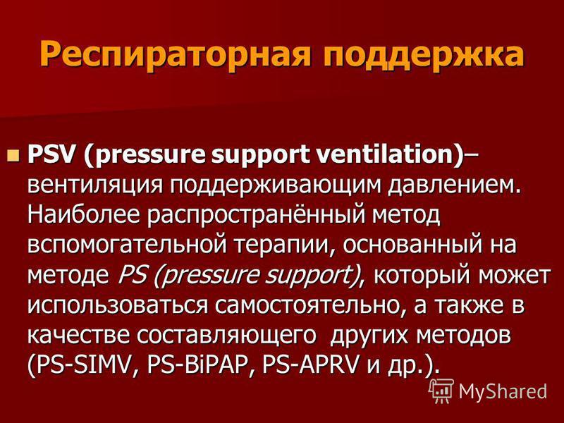 Респираторная поддержка PSV (pressure support ventilation)– вентиляция поддерживающим давлением. Наиболее распространённый метод вспомогательной терапии, основанный на методе PS (pressure support), который может использоваться самостоятельно, а также