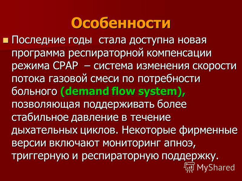 Особенности Последние годы стала доступна новая программа респираторной компенсации режима СРАР – система изменения скорости потока газовой смеси по потребности больного (demand flow system), позволяющая поддерживать более стабильное давление в течен