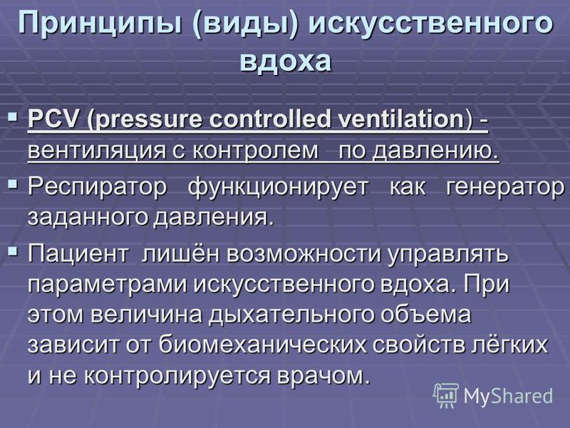 Принципы (виды) искусственного вдоха PCV (pressure controlled ventilation) - вентиляция с контролем по давлению. PCV (pressure controlled ventilation) - вентиляция с контролем по давлению. Респиратор функционирует как генератор заданного давления. Ре