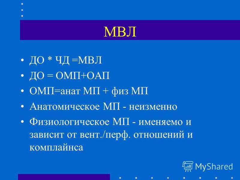 МВЛ ДО * ЧД =МВЛ ДО = ОМП+ОАП ОМП=анат МП + физ МП Анатомическое МП - неизменно Физиологическое МП - именяемо и зависит от вент./перф. отношений и комплайэнса