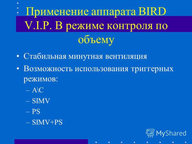 Применение аппарата BIRD V.I.P. В режиме контроля по объему Стабильная минутная вентиляция Возможность использования триггерных режимов: –A\C –SIMV –PS –SIMV+PS