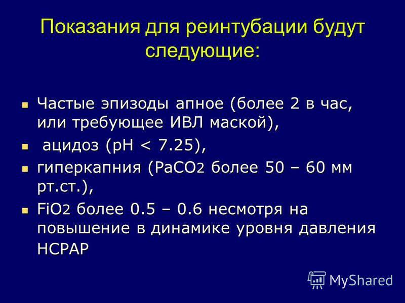 Показания для реинтубации будут следующие: Частые эпизоды апное (более 2 в час, или требующее ИВЛ маской), Частые эпизоды апное (более 2 в час, или требующее ИВЛ маской), ацидоз (pH < 7.25), ацидоз (pH < 7.25), гиперкапния (РаСО 2 более 50 – 60 мм рт