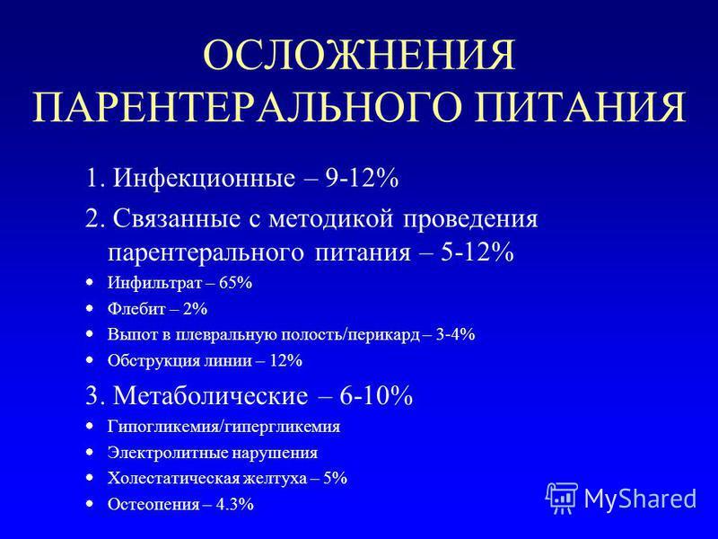 ОСЛОЖНЕНИЯ ПАРЕНТЕРАЛЬНОГО ПИТАНИЯ 1. Инфекционные – 9-12% 2. Связанные с методикой проведения парентерального питания – 5-12% Инфильтрат – 65% Флебит – 2% Выпот в плевральную полость/перикард – 3-4% Обструкция линии – 12% 3. Метаболические – 6-10% Г