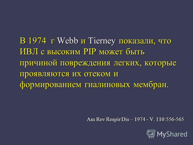 В 1974 г Webb и Tierney показали, что ИВЛ с высоким PIP может быть причиной повреждения легких, которые проявляются их отеком и формированием гиалиновых мембран. Am Rev Respir Dis – 1974 - V. 110:556-565 Am Rev Respir Dis – 1974 - V. 110:556-565