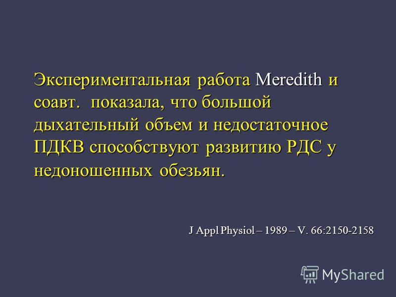 Экспериментальная работа Meredith и соавт. показала, что большой дыхательный объем и недостаточное ПДКВ способствуют развитию РДС у недоношенных обезьян. J Appl Physiol – 1989 – V. 66:2150-2158 J Appl Physiol – 1989 – V. 66:2150-2158