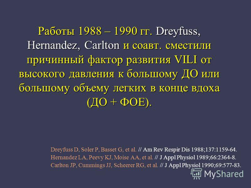 Работы 1988 – 1990 гг. Dreyfuss, Hernandez, Carlton и соавт. сместили причинный фактор развития VILI от высокого давления к большому ДО или большому объему легких в конце вдоха (ДО + ФОЕ). Dreyfuss D, Soler P, Basset G, et al. // Am Rev Respir Dis 19
