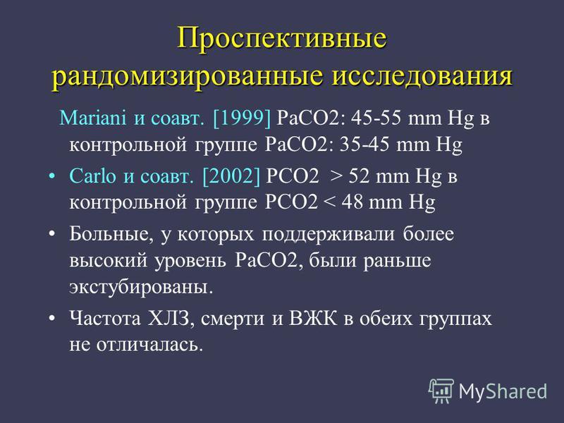 Проспективные рандомизированные исследования Mariani и соавт. [1999] PaCO2: 45-55 mm Hg в контрольной группе PaCO2: 35-45 mm Hg Carlo и соавт. [2002] PCO2 > 52 mm Hg в контрольной группе PCO2 < 48 mm Hg Больные, у которых поддерживали более высокий у