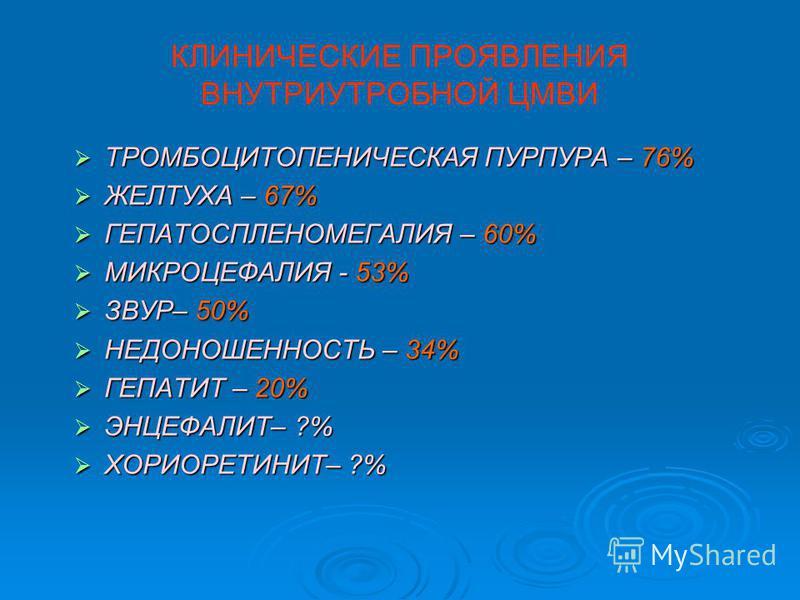 КЛИНИЧЕСКИЕ ПРОЯВЛЕНИЯ ВНУТРИУТРОБНОЙ ЦМВИ ТРОМБОЦИТОПЕНИЧЕСКАЯ ПУРПУРА – 76% ТРОМБОЦИТОПЕНИЧЕСКАЯ ПУРПУРА – 76% ЖЕЛТУХА – 67% ЖЕЛТУХА – 67% ГЕПАТОСПЛЕНОМЕГАЛИЯ – 60% ГЕПАТОСПЛЕНОМЕГАЛИЯ – 60% МИКРОЦЕФАЛИЯ - 53% МИКРОЦЕФАЛИЯ - 53% ЗВУР– 50% ЗВУР– 50%
