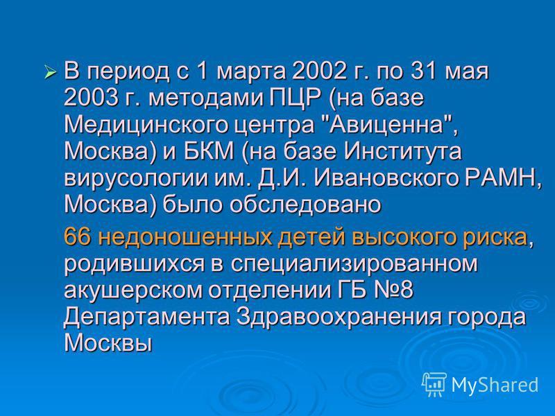 В период с 1 марта 2002 г. по 31 мая 2003 г. методами ПЦР (на базе Медицинского центра