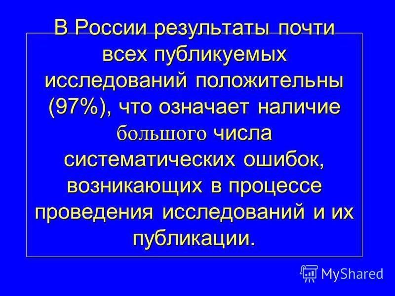 В России результаты почти всех публикуемых исследований положительны (97%), что означает наличие большого числа систематических ошибок, возникающих в процессе проведения исследований и их публикации.