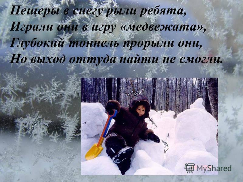 Пещеры в снегу рыли ребята, Играли они в игру «медвежата», Глубокий тоннель прорыли они, Но выход оттуда найти не смогли.