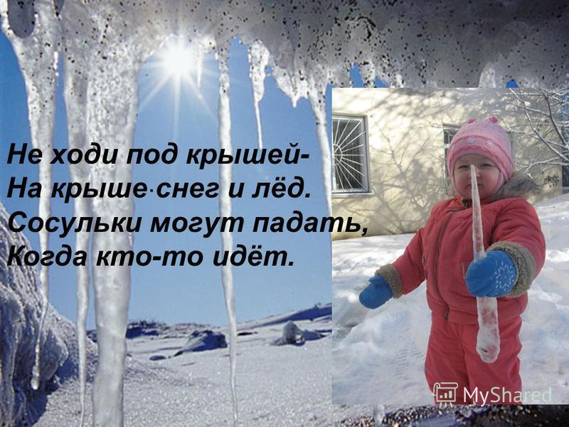 . Не ходи под крышей- На крыше снег и лёд. Сосульки могут падать, Когда кто-то идёт.