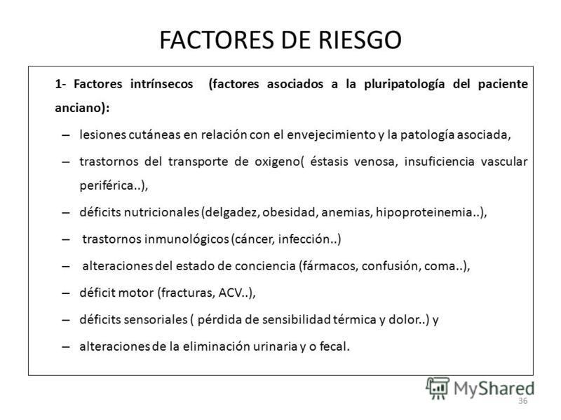 FACTORES DE RIESGO 1- Factores intrínsecos (factores asociados a la pluripatología del paciente anciano): – lesiones cutáneas en relación con el envejecimiento y la patología asociada, – trastornos del transporte de oxigeno( éstasis venosa, insuficie