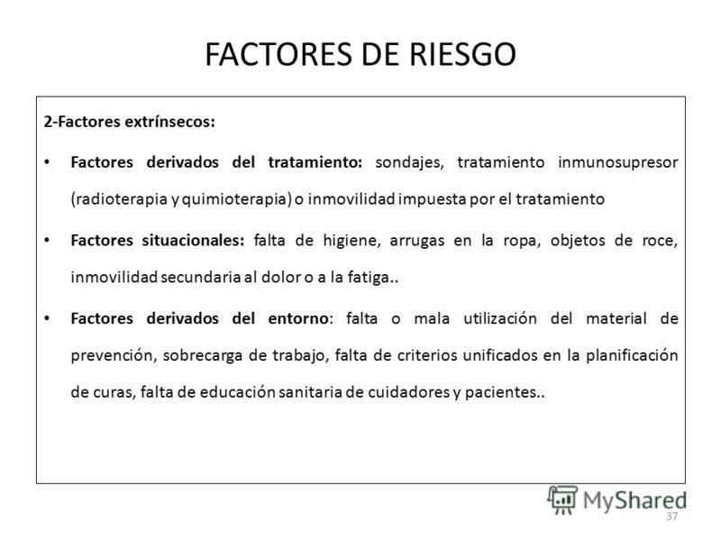 FACTORES DE RIESGO 2-Factores extrínsecos: Factores derivados del tratamiento: sondajes, tratamiento inmunosupresor (radioterapia y quimioterapia) o inmovilidad impuesta por el tratamiento Factores situacionales: falta de higiene, arrugas en la ropa,