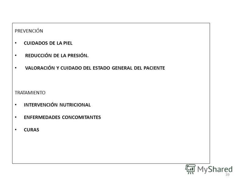PREVENCIÓN CUIDADOS DE LA PIEL REDUCCIÓN DE LA PRESIÓN. VALORACIÓN Y CUIDADO DEL ESTADO GENERAL DEL PACIENTE TRATAMIENTO INTERVENCIÓN NUTRICIONAL ENFERMEDADES CONCOMITANTES CURAS 39