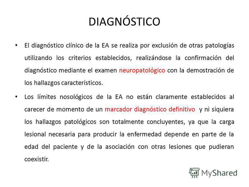 DIAGNÓSTICO El diagnóstico clínico de la EA se realiza por exclusión de otras patologías utilizando los criterios establecidos, realizándose la confirmación del diagnóstico mediante el examen neuropatológico con la demostración de los hallazgos carac