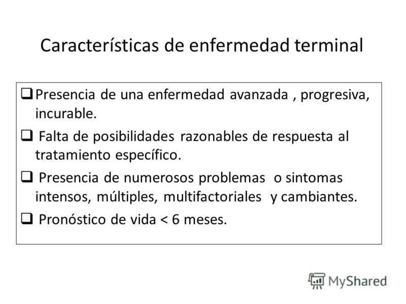 Características de enfermedad terminal Presencia de una enfermedad avanzada, progresiva, incurable. Falta de posibilidades razonables de respuesta al tratamiento específico. Presencia de numerosos problemas o sintomas intensos, múltiples, multifactor