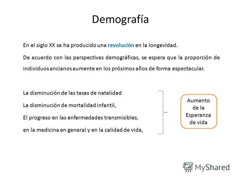 Demografía En el siglo XX se ha producido una revolución en la longevidad. De acuerdo con las perspectivas demográficas, se espera que la proporción de individuos ancianos aumente en los próximos años de forma espectacular. La disminución de las tasa