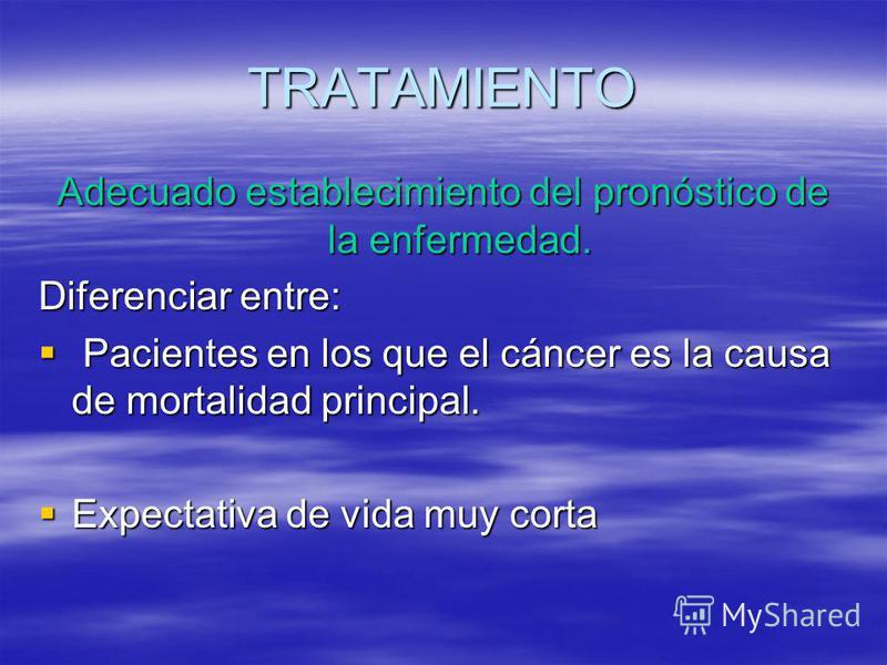 TRATAMIENTO Adecuado establecimiento del pronóstico de la enfermedad. Diferenciar entre: Pacientes en los que el cáncer es la causa de mortalidad principal. Pacientes en los que el cáncer es la causa de mortalidad principal. Expectativa de vida muy c