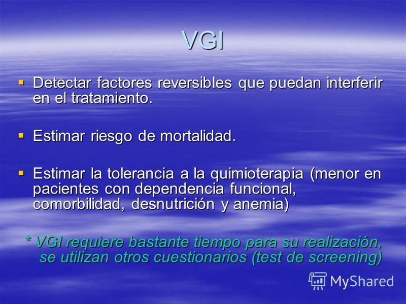 VGI Detectar factores reversibles que puedan interferir en el tratamiento. Detectar factores reversibles que puedan interferir en el tratamiento. Estimar riesgo de mortalidad. Estimar riesgo de mortalidad. Estimar la tolerancia a la quimioterapia (me