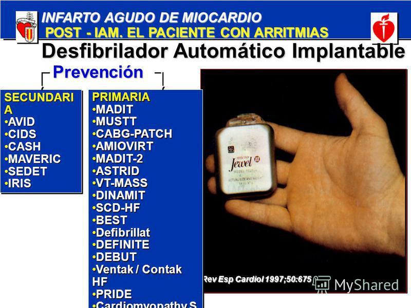 INFARTO AGUDO DE MIOCARDIO POST - IAM. EL PACIENTE CON ARRITMIAS POST - IAM. EL PACIENTE CON ARRITMIAS Rev Esp Cardiol 1997;50:675 Desfibrilador Automático Implantable PRIMARIA MADITMADIT MUSTTMUSTT CABG-PATCHCABG-PATCH AMIOVIRTAMIOVIRT MADIT-2MADIT-