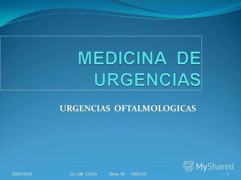 URGENCIAS OFTALMOLOGICAS Dr. J.M. COCA Tema 19 URG.OF.129/07/2015