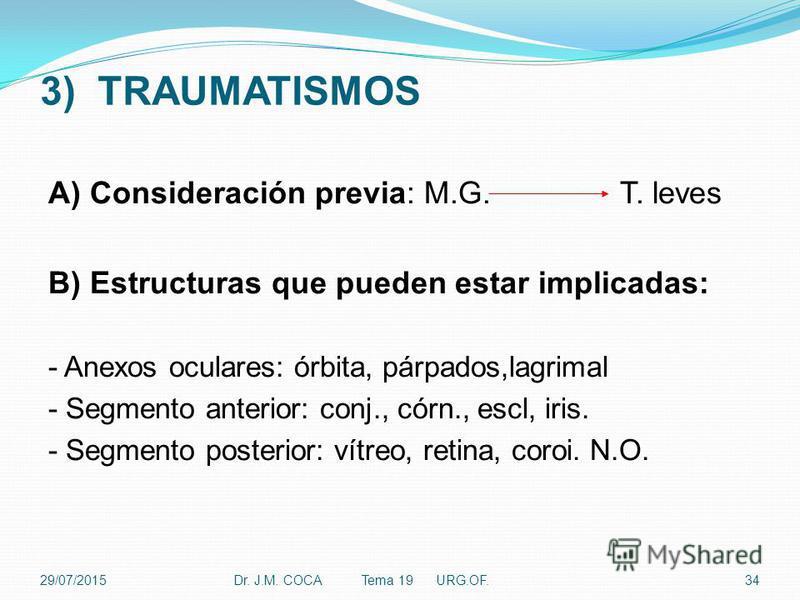3) TRAUMATISMOS A) Consideración previa: M.G. T. leves B) Estructuras que pueden estar implicadas: - Anexos oculares: órbita, párpados,lagrimal - Segmento anterior: conj., córn., escl, iris. - Segmento posterior: vítreo, retina, coroi. N.O. Dr. J.M.