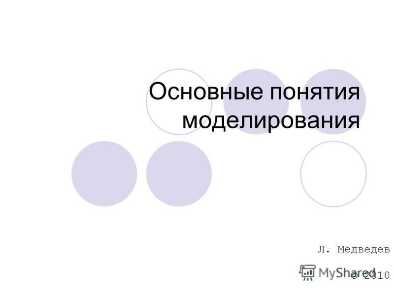 Основные понятия моделирования Л. Медведев © 2010