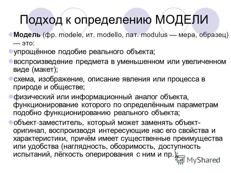 2 Подход к определению МОДЕЛИ Модель (фр. modele, ит. modello, лат. modulus мера, образец) это: упрощённое подобие реального объекта; воспроизведение предмета в уменьшенном или увеличенном виде (макет); схема, изображение, описание явления или процес