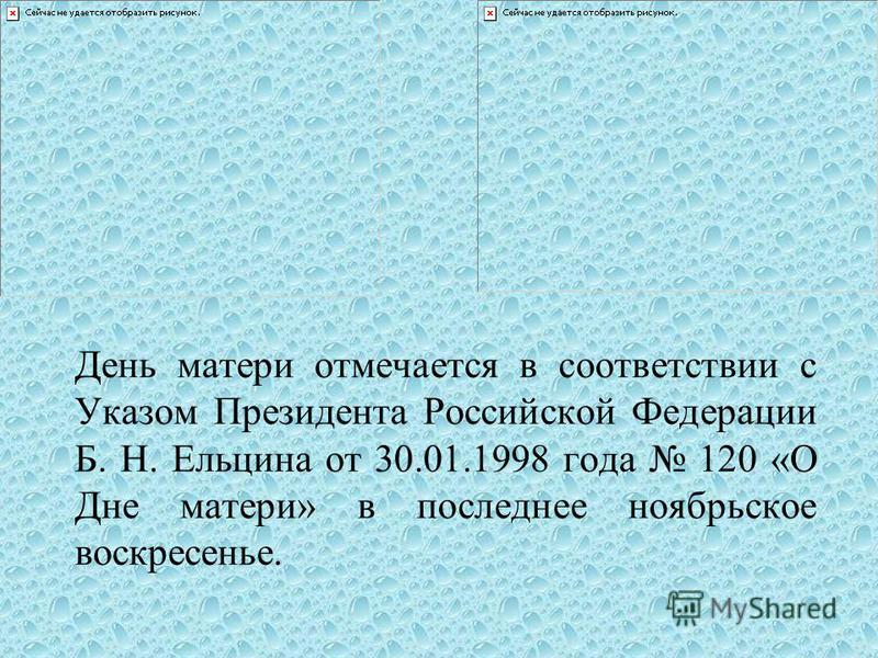 День матери отмечается в соответствии с Указом Президента Российской Федерации Б. Н. Ельцина от 30.01.1998 года 120 «О Дне матери» в последнее ноябрьское воскресенье.