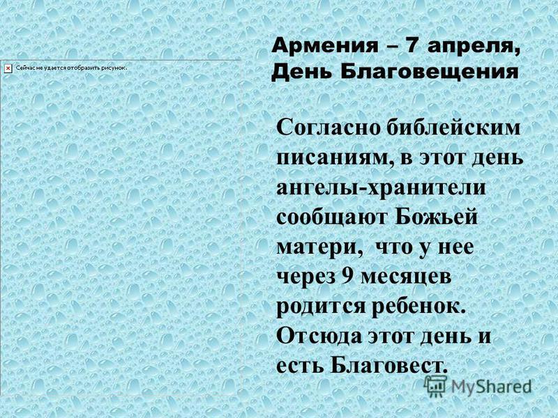 Армения – 7 апреля, День Благовещения Согласно библейским писаниям, в этот день ангелы-хранители сообщают Божьей матери, что у нее через 9 месяцев родится ребенок. Отсюда этот день и есть Благовест.