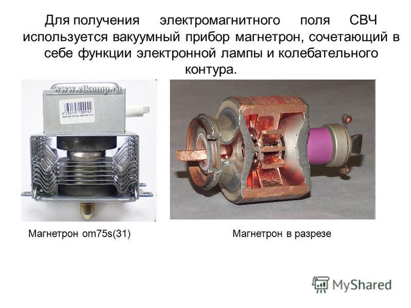 Для получения электромагнитного поля СВЧ используется вакуумный прибор магнетрон, сочетающий в себе функции электронной лампы и колебательного контура. Магнетрон в разрезе Магнетрон om75s(31)