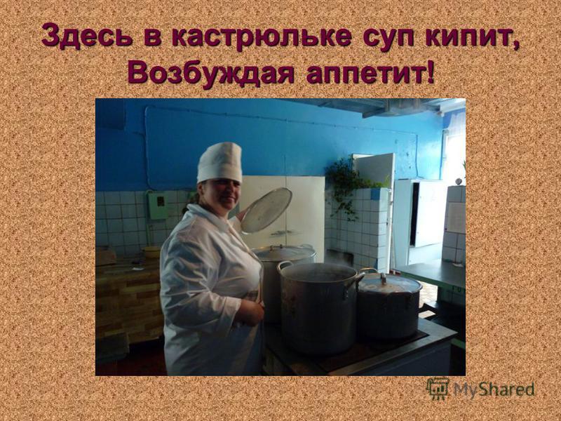 Здесь в кастрюльке суп кипит, Возбуждая аппетит!