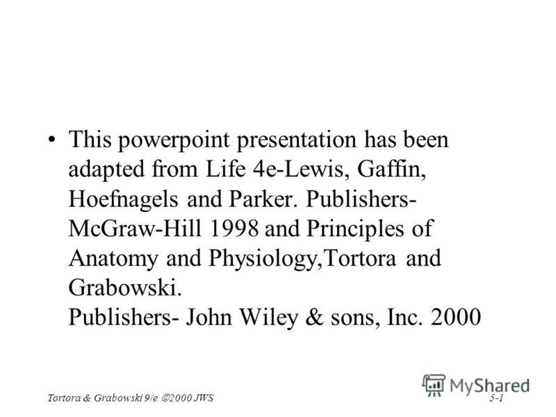 5-1 Tortora & Grabowski 9/e 2000 JWS This powerpoint presentation has been adapted from Life 4e-Lewis, Gaffin, Hoefnagels and Parker. Publishers- McGraw-Hill 1998 and Principles of Anatomy and Physiology,Tortora and Grabowski. Publishers- John Wiley