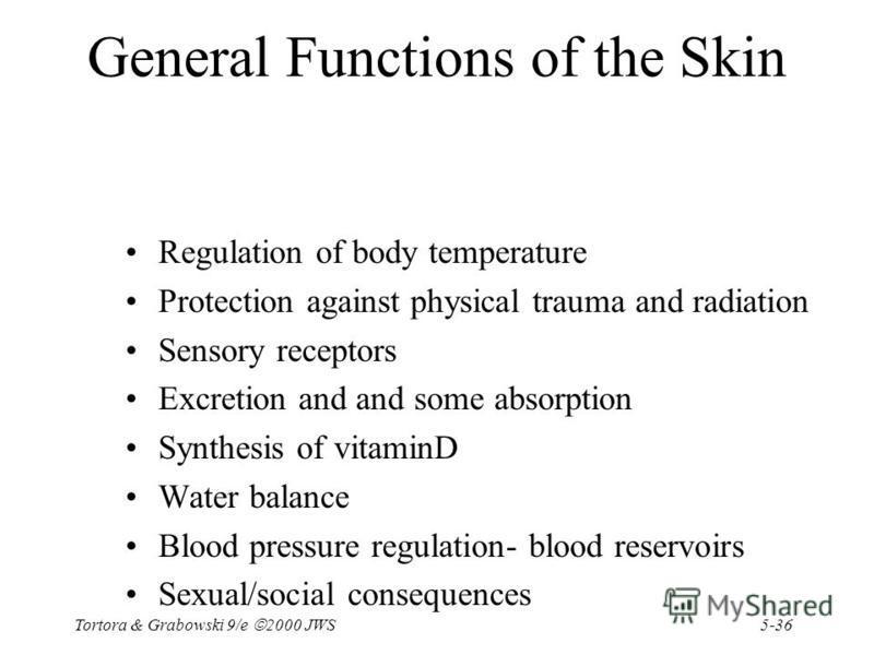5-36 Tortora & Grabowski 9/e 2000 JWS General Functions of the Skin Regulation of body temperature Protection against physical trauma and radiation Sensory receptors Excretion and and some absorption Synthesis of vitaminD Water balance Blood pressure