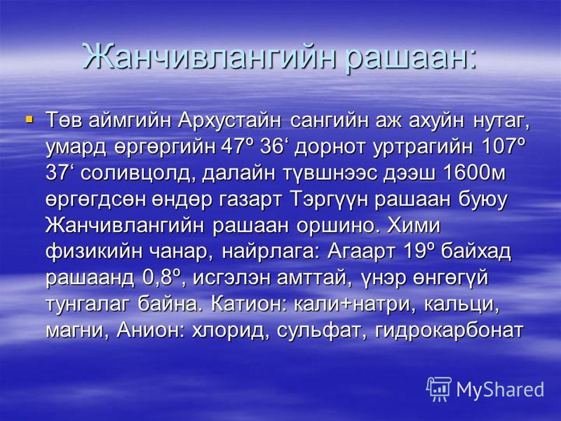 Жанчивлангийн рашаан: Төв аймгийн Архустайн сангийн аж ахуйн нутаг, умард өргөргийн 47º 36 дорнот уртрагийн 107º 37 соливцолд, далайн түвшнээс дээш 1600м өргөгдсөн өндөр газарт Тэргүүн рашаан буюу Жанчивлангийн рашаан оршино. Хими физикийн чанар, най