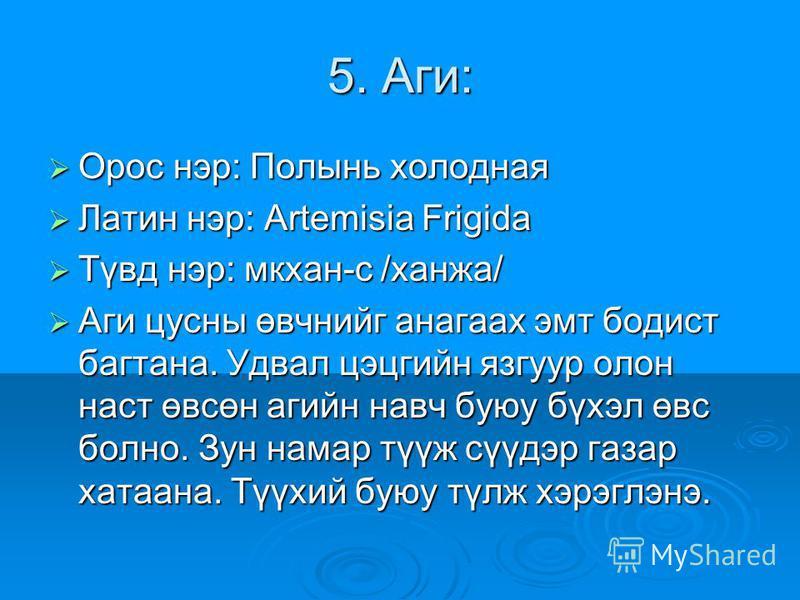 5. Аги: Орос нир: Полынк холодная Орос нир: Полынк холодная Латин нир: Artemisia Frigida Латин нир: Artemisia Frigida Түвд нир: мухан-с /ханжа/ Түвд нир: мухан-с /ханжа/ Аги цусны өвчнийг ногах эмт бодист багтана. Удвал цэцгийн язгуур салон наст өвсө